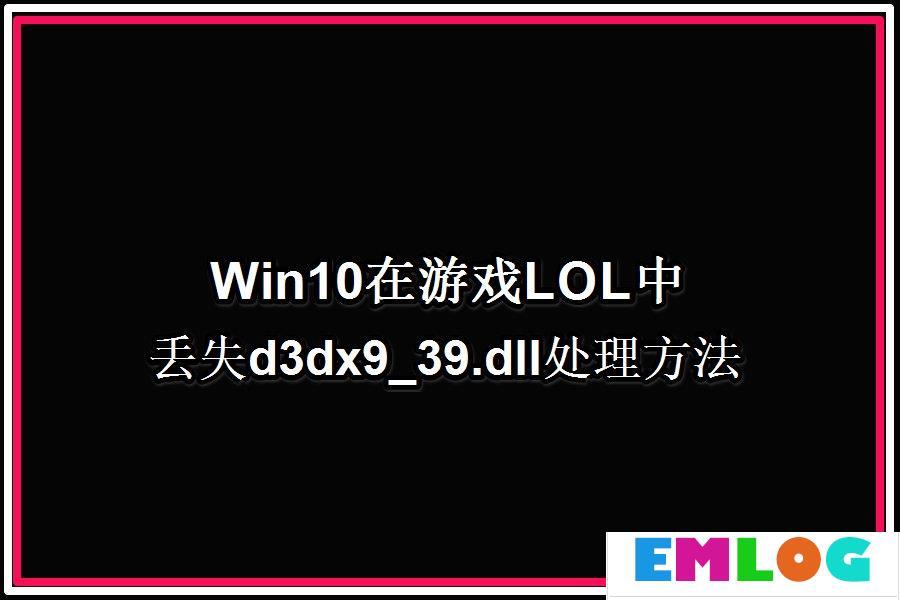 Win10系统玩LOL提示丢失d3dx9 39.dll文件怎么办?